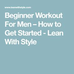 Beginner Workout For Men – How to Get Started - Lean With Style