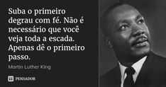 Suba o primeiro degrau com fé. Não é necessário que você veja toda a escada. Apenas dê o primeiro passo. — Martin Luther King