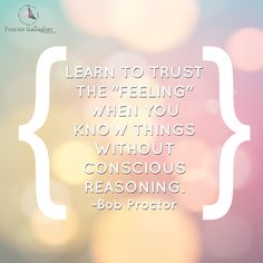 "Learn to trust the ""feeling"" when you know things without conscious reasoning. -Bob Proctor 