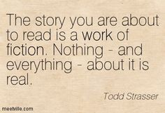 Todd Strasser: The story you are about to read is a work of fiction. Nothing - and everything - about it is real. work, reality, fiction. Meetville Quotes