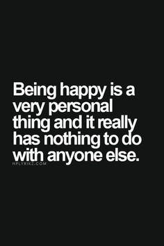 life quote | being happy is a very personal thing and it really has nothing to do with anyone else.