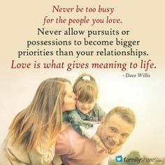 Never be too busy for the people you love. Never allow pursuits or possessions to become bigger priorities than your relationships. Love is what gives meaning to life. - Dave Willis