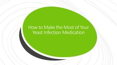 How to Make the Most of Your Yeast Infection Medication #yeastinfection