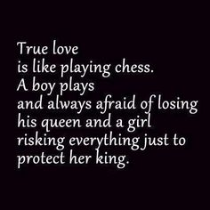 True love is like playing chess. A boy plays and always afraid of losing his queen and a girl risking everything just to protect her king.