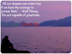 """""""All our dreams can come true if we have the courage to pursue them."""" --Walt Disney  You are capable of greatness.  less talk. more do."""
