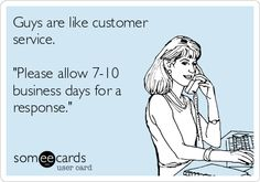 Guys are like customer service. 'Please allow 7-10 business days for a response.'