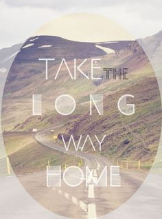 """""""I got a ticket for the long way home, the one with the prettiest of views...