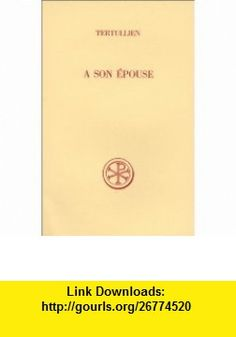 A son epouse (Sources chretiennes) (French Edition) (9782204016025) Tertullian , ISBN-10: 2204016020  , ISBN-13: 978-2204016025 ,  , tutorials , pdf , ebook , torrent , downloads , rapidshare , filesonic , hotfile , megaupload , fileserve