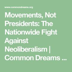 Movements, Not Presidents: The Nationwide Fight Against Neoliberalism | Common Dreams | Breaking News & Views for the Progressive Community