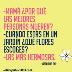 -Mamá ¿por qué las mejores personas mueren? -Cuando estás en un jardín ¿qué flores escoges? -Las más hermosas.