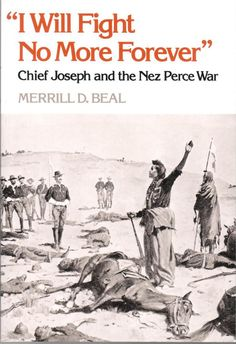 """""""I will Fight No More Forever,"""" Chief Joseph and the Nez Perce War, by Merrill D. Beal"""