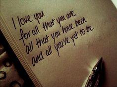 """Te amo, por todo lo que sos, por todo lo que has sido y por todo lo que llegarás a ser"""""""
