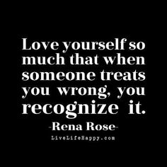 """Love yourself so much that when someone treats you wrong, you recognize it."" - Rena Rose, LiveLifeHappy.com"