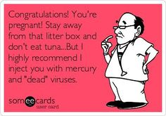 "Congratulations! You're pregnant! Stay away from that litter box and don't eat tuna. But I highly recommend I inject you with mercury and ""dead"" viruses."