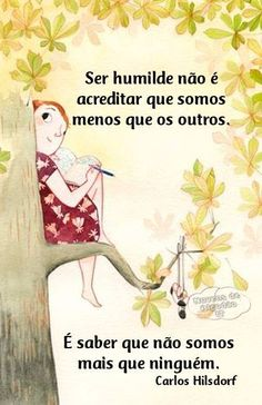 Ser humilde não é acreditar que somos menos que os outros. É saber que não somos mais que ninguém.