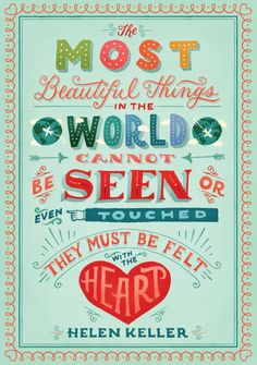 """The most beautiful things in the world cannot be seen even touched they must be felt with the heart."" Helen Keller 