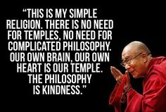 """This is my simple religion. There is no need for temples. No need for complicated philosophy. Our own brain, our own heart is our temple. The philosophy is kindness."""