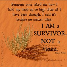 Someone once asked me how I hold my head up so high after all I have been through. I said it's because no matter what, I AM a SURVIVOR. NOT a victim ~Patricia Buckley The Words, Im A Survivor, Survivor Quotes, Abuse Survivor, Survivor Series, Survivor Tattoo, Think, I Survived, Powerful Quotes
