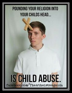 Atheism, Religion, God is Imaginary, Children, Indoctrination, Taught Religion, Child Abuse. Pounding your religion into your childs head... is child abuse.