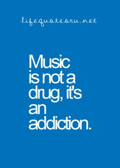 "I have been an addict so long, and no ... I don't need ""help"", I have MY music !"