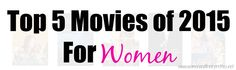 Top 5 Movies of 2015 For Women (so far) This is a list of movies that all women will love! Check it out ladies!
