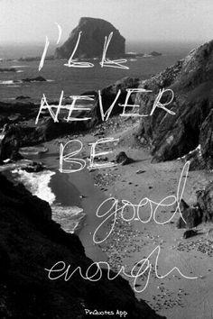 Never no matter how hard I try.  I am too broken
