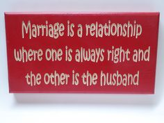 Marriage is a relationship where one is always right and the other is the husband