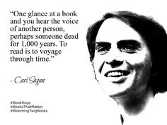 One glance at a book and you hear the voice of another person perhaps someone dead for 1000 years. To read is to voyage through time. - Carl Sagan #booksthatmatter #bookhugs #bloomingtwig #yourstory