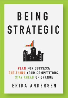 Being Strategic by Erika Andersen : Plan for Success; Out-think Your Competitors; Stay Ahead of Change