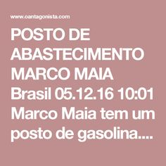 POSTO DE ABASTECIMENTO MARCO MAIA  Brasil 05.12.16 10:01 Marco Maia tem um posto de gasolina. O Antagonista soube que a PF também cumpre mandados de busca e apreensão no local.