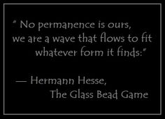 """""""No permanence is ours, we are a wave that flows to fit whatever form it finds:"""" — Hermann Hesse, The Glass Bead Game"""