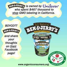 Millions Against Monsanto by OrganicConsumers.org  C'mon Ben & Jerry. How about Throwing Some Dough into the WA and VT GMO Labeling Campaigns?    Ben & Jerry's sat silently by last year while its parent company, Unilever, dumped almost half a million dollars into the campaign to defeat Proposition 37, the California Right to Know GMO labeling campaign. Now the GMO labeling movement is working feverishly in Washington and several dozen other states, ...See More