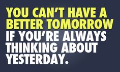 You can't have a better tomorrow. If you're always thinking about yesterday.