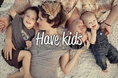 Have kids - one day way way way in the future