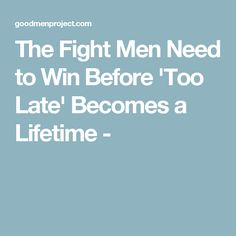 The Fight Men Need to Win Before 'Too Late' Becomes a Lifetime -