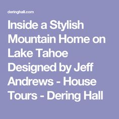 Inside a Stylish Mountain Home on Lake Tahoe Designed by Jeff Andrews - House Tours - Dering Hall