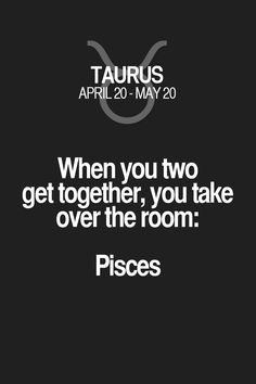 When you two get together, you take over the room: Pisces Taurus | Taurus Quotes | Taurus Zodiac Signs