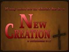 2 Corinthians 5:17 (KJV) ~ Therefore if any man be in Christ, he is a new creature: old things are passed away; behold, all things are become new.