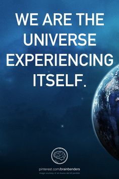 We are the universe experiencing itself - Carl Sagan