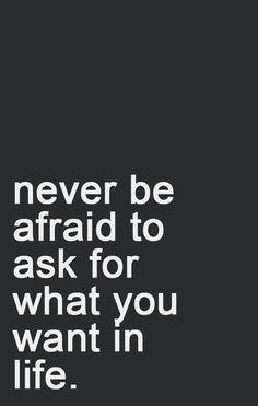 Never be afraid to ask for what you want in life.