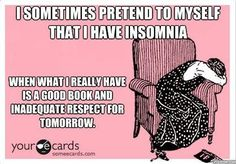 I sometimes pretend to myself that I have insomnia when what I really have is a good book and inadequate respect for tomorrow.