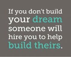 """If you don't build your dream someone will hire you to help build their."""