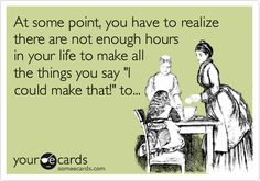 """At some point, you have to realize there are not enough hours in your life to make all the things you say """"I could make that!"""" to... 