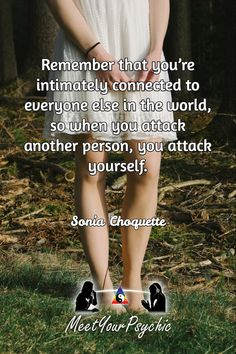 Remember that you're intimately connected to everyone else in the world, so when you attack another person, you attack yourself. Sonia Choquette. Psychic Phone Reading 18779877792 #psychic #love #follow #nature #beautiful #meetyourpsychic #meetyourpsychicreviews https://meetyourpsychic.com/welcome1