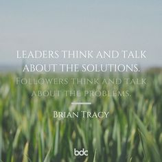 """Quote of the day: """"Leaders think and talk about the solutions. Followers think and talk about the problems."""" - Brian Tracey"""