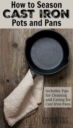 How to Season Cast Iron pots and pans - includes kitchen tips for cleaning rust from cast iron pans and an easy idea for removing burnt food from cast iron pots.