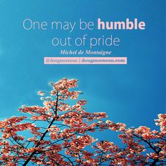 """One may be humble out of pride"". ~ Michel de Montaigne  I hope you enjoy the Quotes. I'd encourage you to share them, repost them, and comment. After all, social media is about being social which implies a dialogue, not a one sided conversation. Make it a great day - ""YOU Were Created for Greatness, Claim It!"" Doug Morneau - #fitCEO #motivation #leadership"