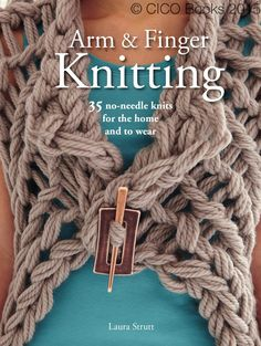 Arm and Finger Knitting  35 no-needle knits for the home and to wear, by Laura Strutt. Published by CICO Books 2015