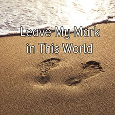 Bucket list: leave my mark in this world.
