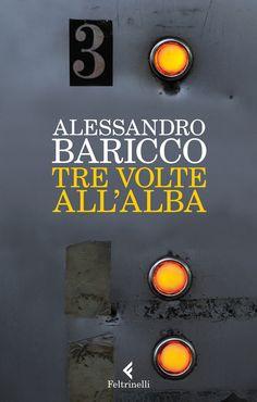"""Alessandro Baricco, """"Tre volte all'alba"""". Si incontreranno per tre volte, ma ogni volta sarà l'unica, e la prima, e l'ultima."""